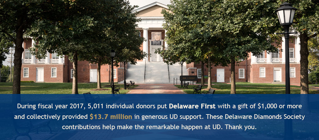 During fiscal year 2017, 5,011 individual donors put Delaware First with a gift of $1,000 or more & collectively provided $13.7 million in generous UD support. These Delaware Diamonds Society contributions help make the remarkable happen at UD. Thank you.